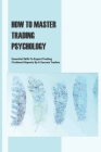 How To Master Trading Psychology: Essential Skills To Expert Trading, Firsthand Reports By A Success Traders: Option Trading Psychology Cover Image
