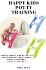 Happy Kids Potty Training: Simple, Smart, and Effective Solutions to Your Child's Potty Struggles (3 Days Strategy) Cover Image