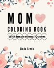 Mom Coloring Book With Inspirational Quotes: The Gift for Coloring for Amazing Mommy's Relaxation - From Daughter, Son, Kids, Friend, In Law - Present Cover Image