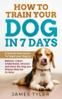 How to Train your Dog in 7 Days: A Step-by-Step Guide To Teach your Dog to: Behave, Listen, Understand, Interact and Have the Dog you Always Wanted to Cover Image