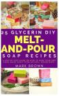 25 Glycerin Diy Melt-And-Pour Soap Recipes: A Step By Step Guide on How to Make Your Own Home Made Soap from Natural Ingredients Cover Image