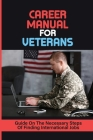 Career Manual For Veterans: Guide On The Necessary Steps Of Finding International Jobs: Transitioning To Civilian Life Cover Image