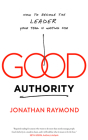 Good Authority: How to Become the Leader Your Team Is Waiting for Cover Image