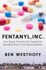 Fentanyl, Inc.: How Rogue Chemists Are Creating the Deadliest Wave of the Opioid Epidemic Cover Image