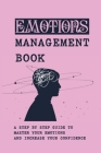 Emotions Management Book: A Step By Step Guide To Master Your Emotions And Increase Your Confidence: How Do You Control Your Emotions Cover Image