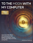 To the Moon with My Computer: Learn how to Make Money with Cryptocurrency, Stop Begging and Radically Improve Your Life without Big Investments and Cover Image