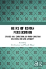 Heirs of Roman Persecution: Studies on a Christian and Para-Christian Discourse in Late Antiquity Cover Image