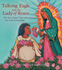 Talking Eagle and the Lady of Roses: The Story of Juan Diego and Our Lady of Guadalupe Cover Image