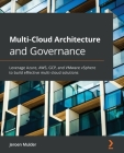 Multi-Cloud Architecture and Governance: Leverage Azure, AWS, GCP, and VMware vSphere to build effective multi-cloud solutions Cover Image