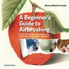 A Beginner's Guide to Airbrushing: How to achieve sensational photographic-style artwork Cover Image