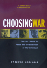 Choosing War: The Lost Chance for Peace and the Escalation of War in Vietnam Cover Image