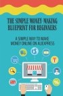The Simple Money-Making Blueprint For Beginners: A Simple Way To Make Money Online On Aliexpress: New Online Business Cover Image