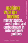 Making War on Bodies: Militarisation, Aesthetics and Embodiment in International Politics Cover Image