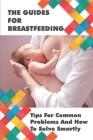 The Guides For Breastfeeding: Tips For Common Problems And How To Solve Smartly: Breastfeeding Tips For New Mothers Cover Image