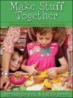 Make Stuff Together: 24 Simple Projects to Create as a Family Cover Image