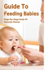 Guide To Feeding Babies: Stage-By-Stage Guide Of Ghanaian Woman: How To Feed Your Baby Cover Image