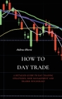 How to Day Trade: A Detailed Guide to Day Trading Strategies, Risk Management and Trader Psychology Cover Image