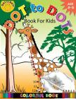 Dot To Dots Book For Kids Coloring Book Ages 4-8: A Fun Dot To Dot Book 2017 Filled With Cute Animals, Beautiful Flowers, Jungle, zoo & More! Cover Image