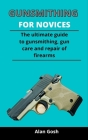 Gunsmithing For Novices: The Ultimate Guide To Gunsmithing, Gun Care And Repair Of Firearms Cover Image