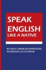 Speak English Like A Native: 80 Useful American Expressions in Everyday Life Situation: American Idioms And Phrasal Verbs Cover Image