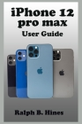iPhone 12 pro max User Guide: The Complete Step by Steps Instruction Manual for Beginners and Seniors to Operate and Set up the New iPhone 12 pro ma Cover Image