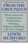 From The Ground Up: Observations On Contemporary Architecture, Housing, Highway Building, And Civic Design Cover Image