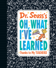 Dr. Seuss's Oh, What I've Learned: Thanks to My TEACHERS! Cover Image