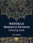 MANDALA GEOMETRIC PATTERNS. Coloring Book For Adults: Amazing Coloring Book with Unique Designs MANDALA GEOMETRIC PATTERNS. Unique Geometric and manda Cover Image