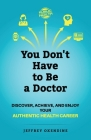 You Don't Have to Be a Doctor: Discover, Achieve, and Enjoy Your Authentic Health Career Cover Image