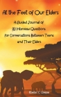 At the Feet of Our Elders: A Guided Journal of 30 Interview Questions for Conversations Between Teens and Their Elders Cover Image