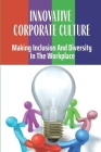 Innovative Corporate Culture: Making Inclusion And Diversity In The Workplace: Why Investing In Diversity & Inclusion Pays Off Cover Image