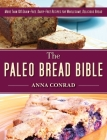 The Paleo Bread Bible: More Than 100 Grain-Free, Dairy-Free Recipes for Wholesome, Delicious Bread Cover Image