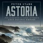 Astoria: John Jacob Astor and Thomas Jefferson's Lost Pacific Empire: A Story of Wealth, Ambition, and Survival Cover Image