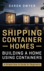 Shipping Container Homes: Building a Home Using Containers - A Simple How to Guide for Beginners Cover Image