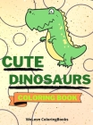 Cute Dinosaurs Coloring Book: Funny Dinosaurs Coloring Book Adorable Dinosaurs Coloring Pages for Kids 25 Incredibly Cute and Lovable Dinosaurs Cover Image