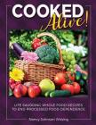Cooked Alive!: Life Savoring Whole Food Recipes to End Processed Food Dependence Cover Image