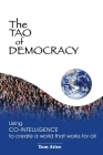 The Tao of Democracy: Using co-intelligence to create a world that works for all: Using Co-Intelligence to Create a World that Works for All Cover Image