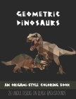 Geometric Dinosaurs: An Origami-Style Coloring Book: 26 Unique Designs on Black Backgrounds Cover Image