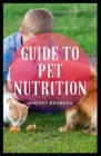 Guide to Pet Nutrition: A pet (or companion animal) is an animal kept primarily for a person's company or protection Cover Image