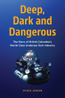 Deep, Dark & Dangerous: The Story of British Columbia's World-Class Undersea Technology Industry Cover Image