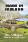 Made In Ireland: Things You'll Recognise When You're An Irish Person: Easy Authentic Irish Recipes Cover Image