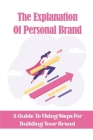 The Explanation Of Personal Brand: A Guide To Using Steps For Building Your Brand: 6 Steps Building Brand Cover Image