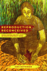 Reproduction Reconceived: Family Making and the Limits of Choice after Roe v. Wade (Reproductive Justice: A New Vision for the 21st Century #5) Cover Image