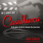 We'll Always Have Casablanca: The Life, Legend, and Afterlife of Hollywood's Most Beloved Movie Cover Image