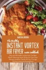 The Healthy Instant Vortex Air Fryer Oven Cookbook: Easy and Affordable recipes from The Best Mouth- Watering Instant Vortex Air Fryer Oven Recipes co Cover Image