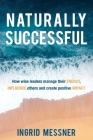 Naturally Successful: How Wise Leaders Manage Their Energy, Influence Others and Create Positive Impact Cover Image
