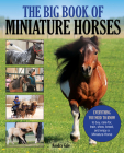 The Big Book of Miniature Horses: Everything You Need to Know to Buy, Care For, Train, Show, Breed, and Enjoy a Miniature Horse of Your Own Cover Image