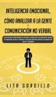 Inteligencia Emocional, Cómo Analizar a la Gente, y Comunicación No Verbal: La Guía Definitiva para Dominar Tus Emociones, Desarrollar La Autoconcienc Cover Image