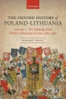 The Oxford History of Poland-Lithuania: Volume I: The Making of the Polish-Lithuanian Union, 1385-1569 (Oxford History of Early Modern Europe) Cover Image