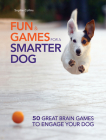 Fun and Games for a Smarter Dog: 50 Great Brain Games to Engage Your Dog Cover Image